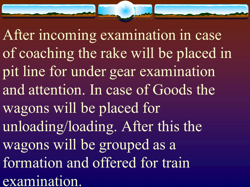 After incoming examination in case of coaching the rake will be placed in pit line for under gear examination and attention. In case of Goods the wago