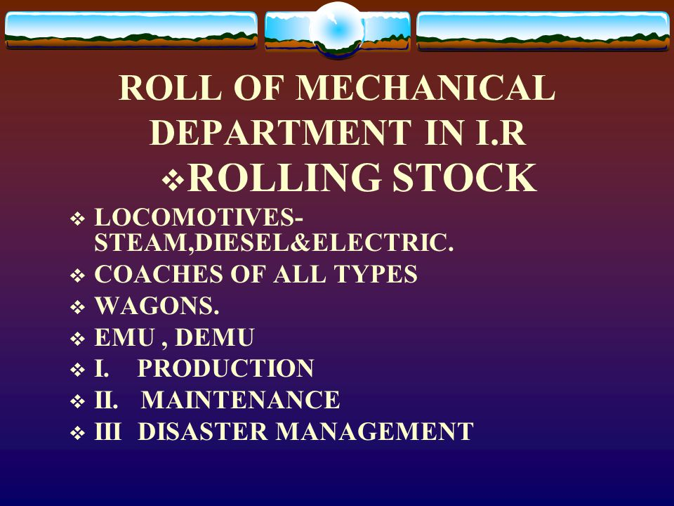 ROLL OF MECHANICAL DEPARTMENT IN I.R  ROLLING STOCK  LOCOMOTIVES- STEAM,DIESEL&ELECTRIC.  COACHES OF ALL TYPES  WAGONS.  EMU, DEMU  I. PRODUCTIO