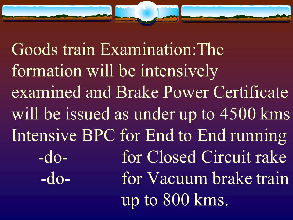 Goods train Examination:The formation will be intensively examined and Brake Power Certificate will be issued as under up to 4500 kms Intensive BPC fo
