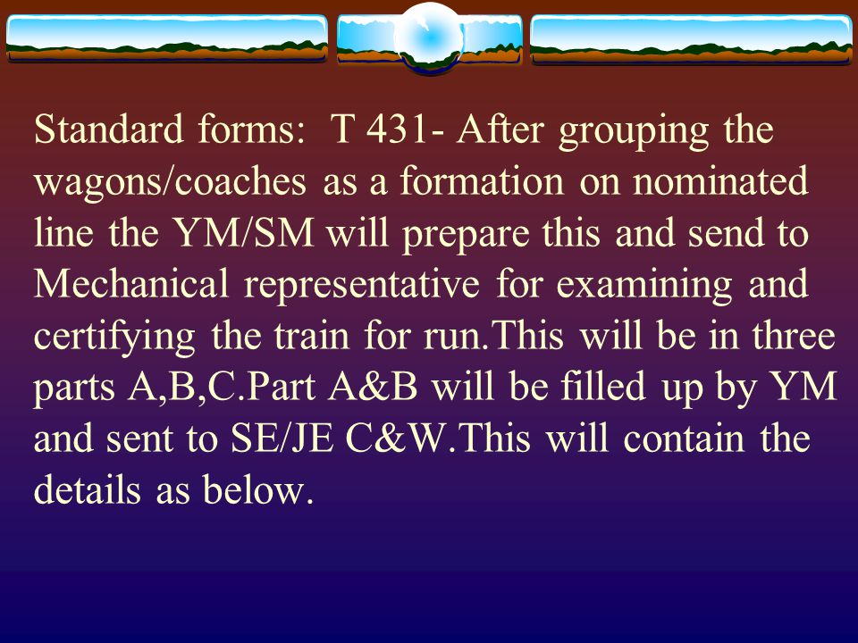 Standard forms: T 431- After grouping the wagons/coaches as a formation on nominated line the YM/SM will prepare this and send to Mechanical representative for examining and certifying the train for run.This will be in three parts A,B,C.Part A&B will be filled up by YM and sent to SE/JE C&W.This will contain the details as below.
