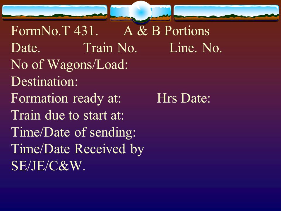 FormNo.T 431. A & B Portions Date. Train No. Line. No. No of Wagons/Load: Destination: Formation ready at: Hrs Date: Train due to start at: Time/Date
