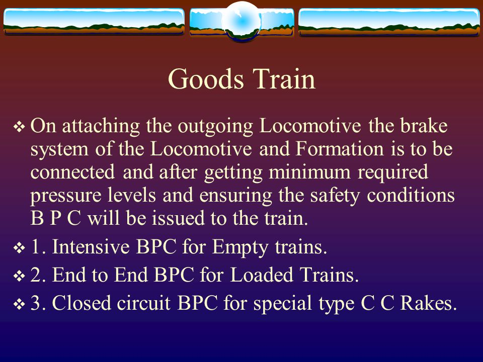 Goods Train  On attaching the outgoing Locomotive the brake system of the Locomotive and Formation is to be connected and after getting minimum required pressure levels and ensuring the safety conditions B P C will be issued to the train.