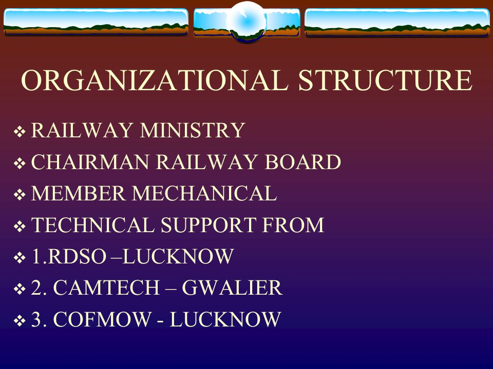 ORGANIZATIONAL STRUCTURE  RAILWAY MINISTRY  CHAIRMAN RAILWAY BOARD  MEMBER MECHANICAL  TECHNICAL SUPPORT FROM  1.RDSO –LUCKNOW  2. CAMTECH – GWA
