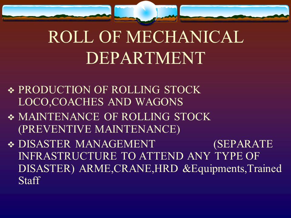 ROLL OF MECHANICAL DEPARTMENT  PRODUCTION OF ROLLING STOCK LOCO,COACHES AND WAGONS  MAINTENANCE OF ROLLING STOCK (PREVENTIVE MAINTENANCE)  DISASTER