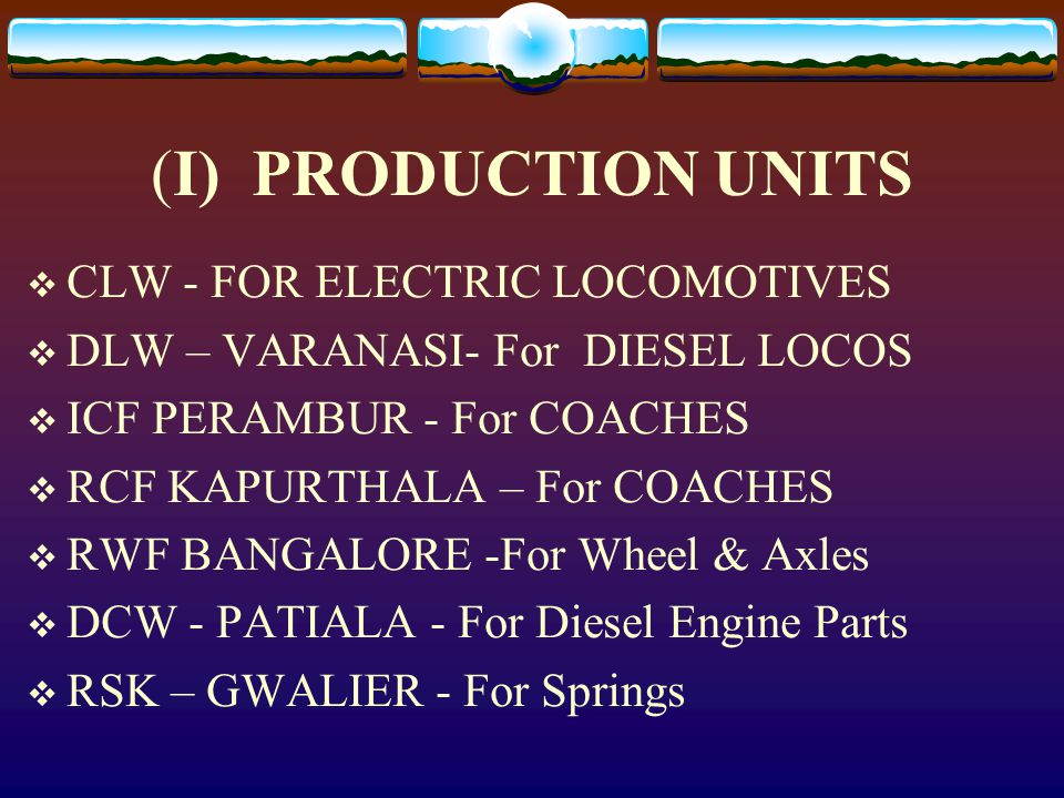 (I) PRODUCTION UNITS  CLW - FOR ELECTRIC LOCOMOTIVES  DLW – VARANASI- For DIESEL LOCOS  ICF PERAMBUR - For COACHES  RCF KAPURTHALA – For COACHES  RWF BANGALORE -For Wheel & Axles  DCW - PATIALA - For Diesel Engine Parts  RSK – GWALIER - For Springs