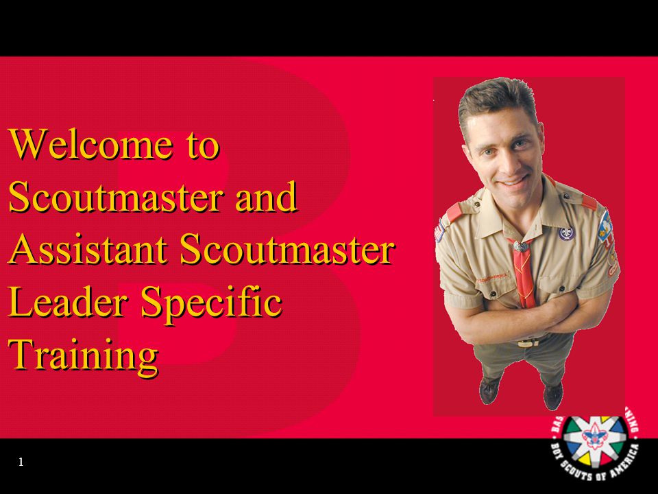 1 Welcome to Scoutmaster and Assistant Scoutmaster Leader Specific Training
