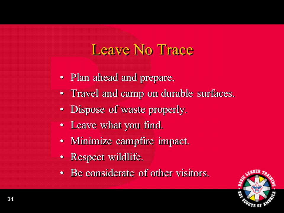 34 Leave No Trace Plan ahead and prepare. Travel and camp on durable surfaces. Dispose of waste properly. Leave what you find. Minimize campfire impac