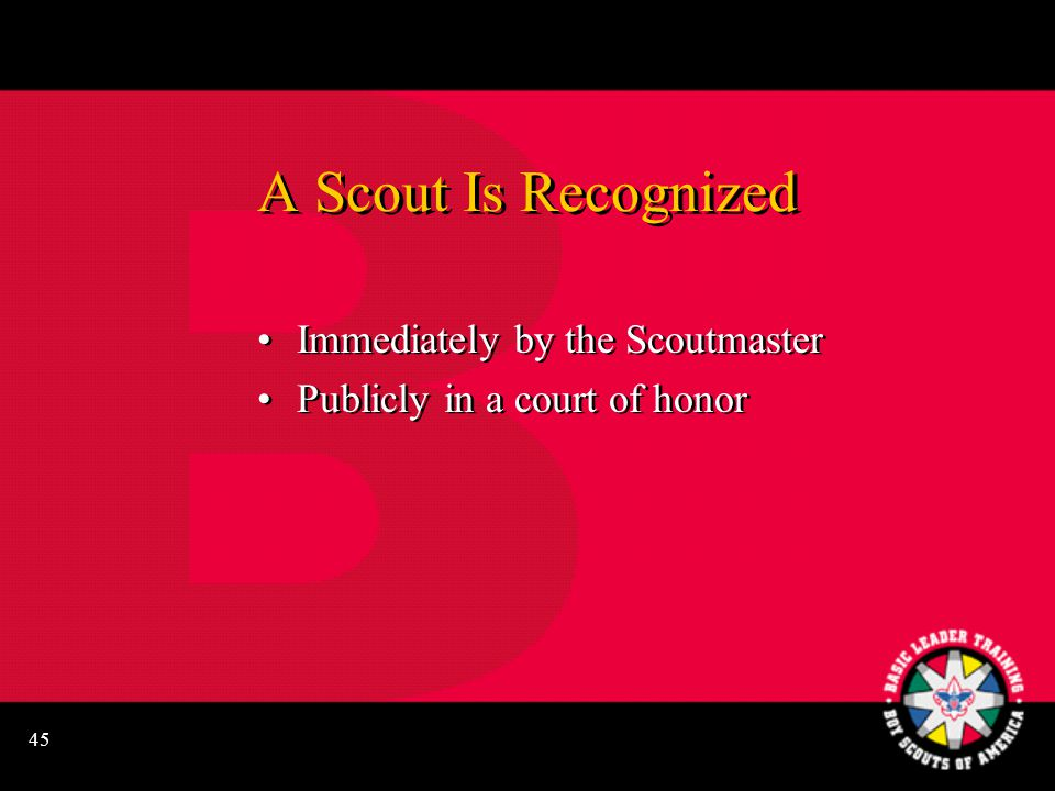 45 A Scout Is Recognized Immediately by the Scoutmaster Publicly in a court of honor Immediately by the Scoutmaster Publicly in a court of honor