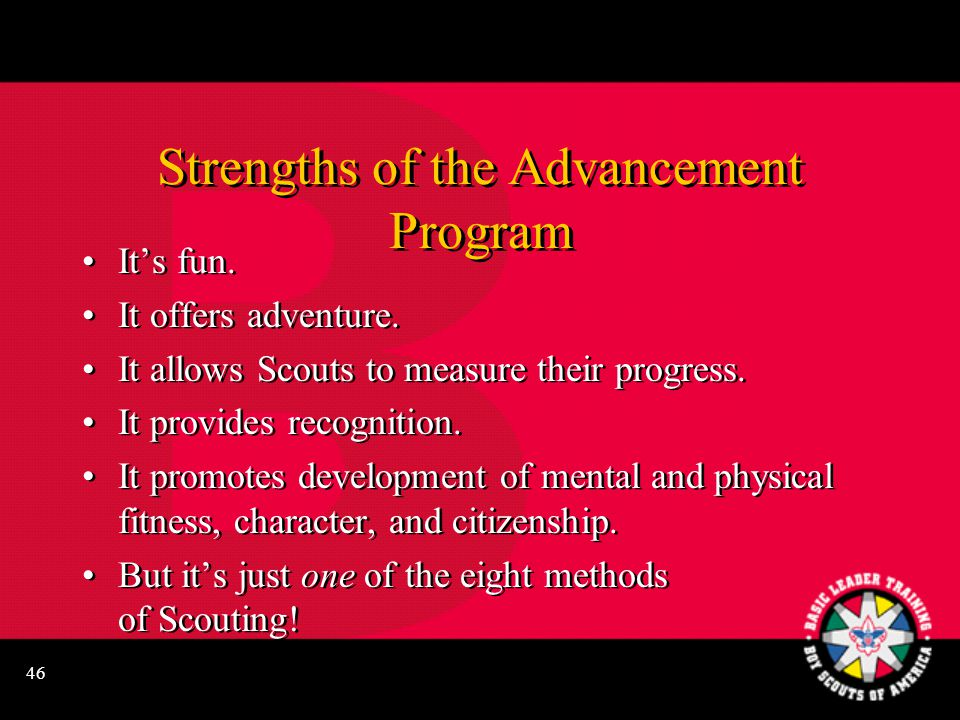 46 Strengths of the Advancement Program It's fun. It offers adventure. It allows Scouts to measure their progress. It provides recognition. It promote