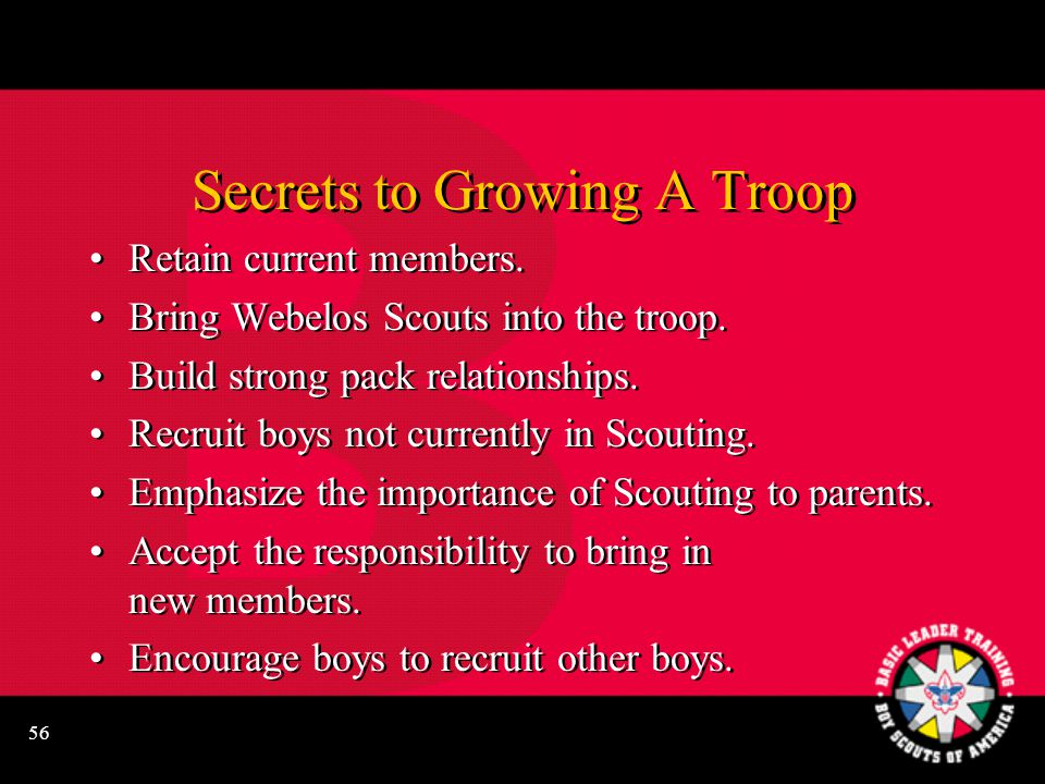 56 Secrets to Growing A Troop Retain current members. Bring Webelos Scouts into the troop. Build strong pack relationships. Recruit boys not currently