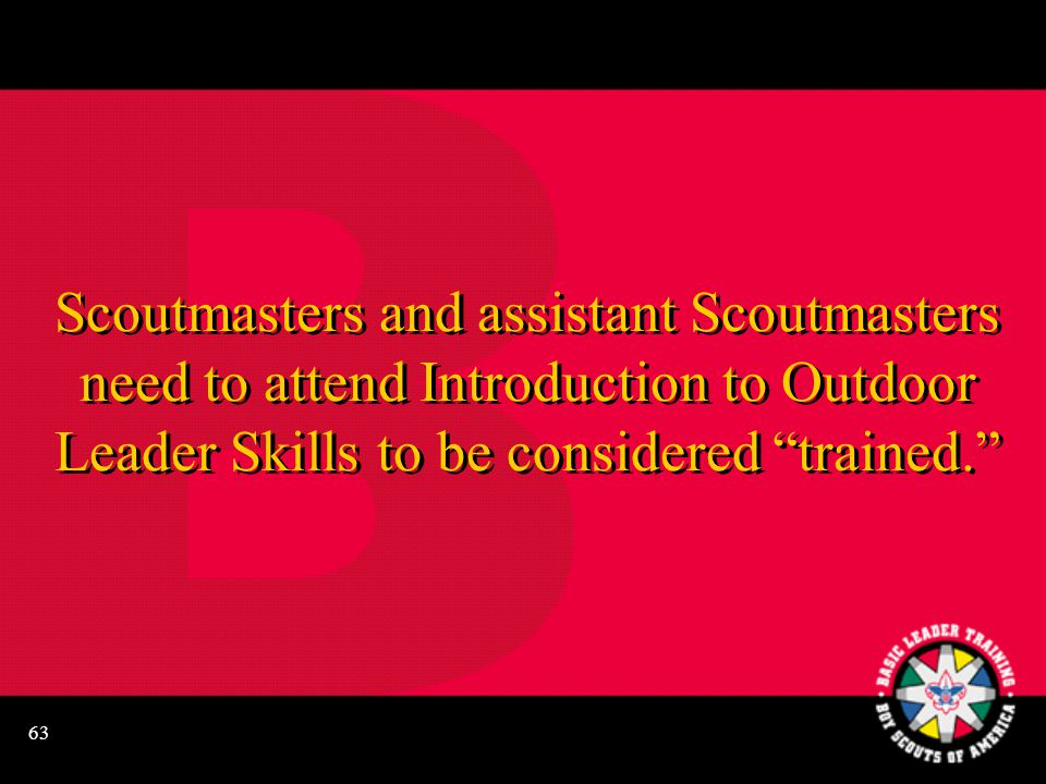 "63 Scoutmasters and assistant Scoutmasters need to attend Introduction to Outdoor Leader Skills to be considered ""trained."""
