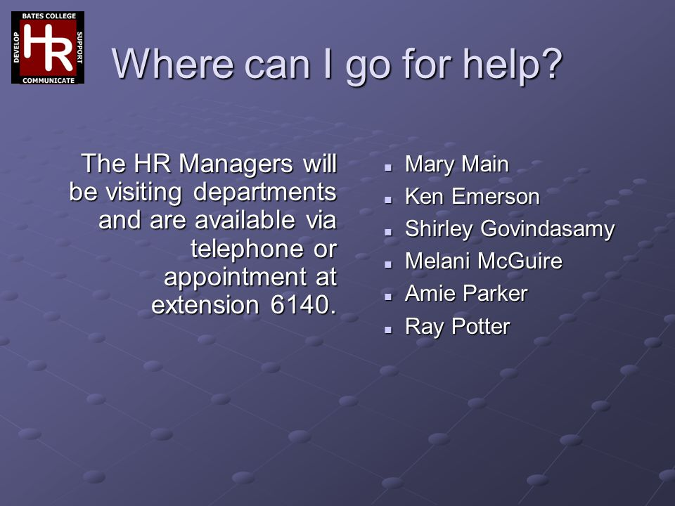 Where can I go for help? Mary Main Ken Emerson Shirley Govindasamy Melani McGuire Amie Parker Ray Potter The HR Managers will be visiting departments