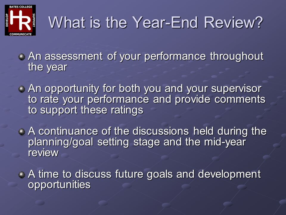 What is the Year-End Review? An assessment of your performance throughout the year An opportunity for both you and your supervisor to rate your perfor