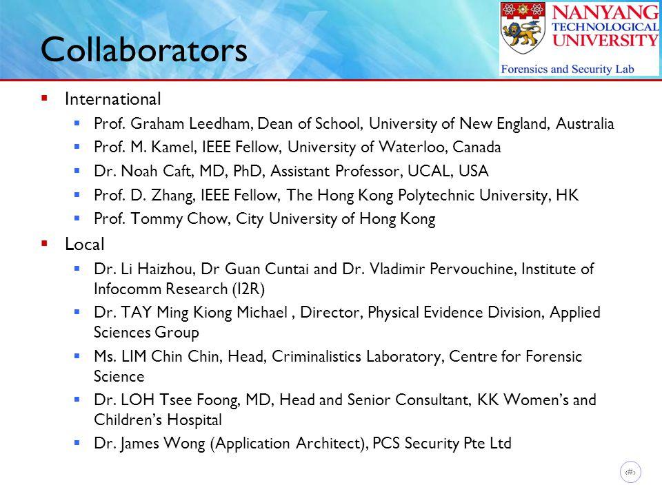 13 Collaborators  International  Prof. Graham Leedham, Dean of School, University of New England, Australia  Prof. M. Kamel, IEEE Fellow, Universit