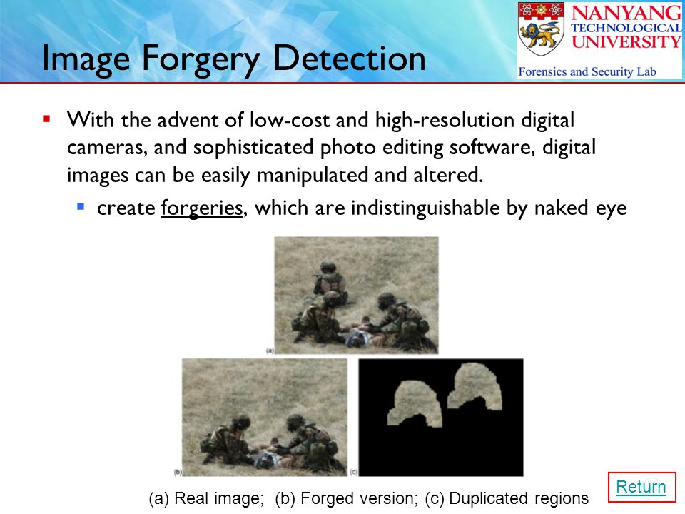 19 Image Forgery Detection  With the advent of low-cost and high-resolution digital cameras, and sophisticated photo editing software, digital images can be easily manipulated and altered.