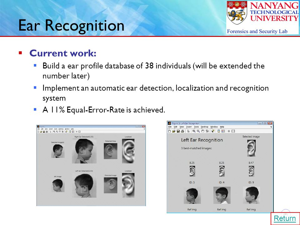 27 Ear Recognition  Current work:  Build a ear profile database of 38 individuals (will be extended the number later)  Implement an automatic ear detection, localization and recognition system  A 11% Equal-Error-Rate is achieved.