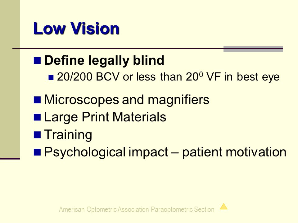 American Optometric Association Paraoptometric Section Low Vision Define legally blind 20/200 BCV or less than 20 0 VF in best eye Microscopes and magnifiers Large Print Materials Training Psychological impact – patient motivation