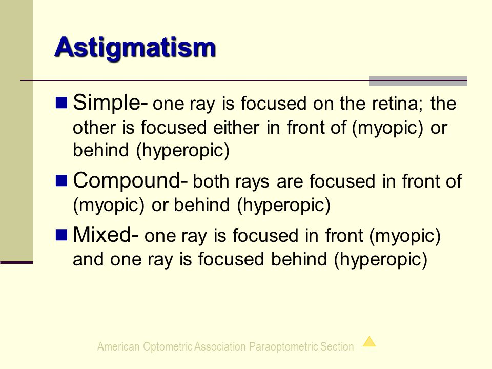 American Optometric Association Paraoptometric Section Astigmatism Simple- one ray is focused on the retina; the other is focused either in front of (myopic) or behind (hyperopic) Compound- both rays are focused in front of (myopic) or behind (hyperopic) Mixed- one ray is focused in front (myopic) and one ray is focused behind (hyperopic)