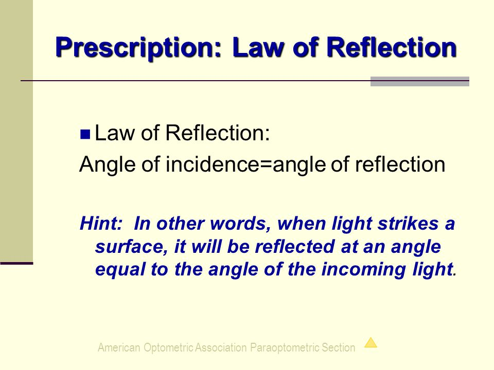 American Optometric Association Paraoptometric Section Prescription: Law of Reflection Law of Reflection: Angle of incidence=angle of reflection Hint: In other words, when light strikes a surface, it will be reflected at an angle equal to the angle of the incoming light.