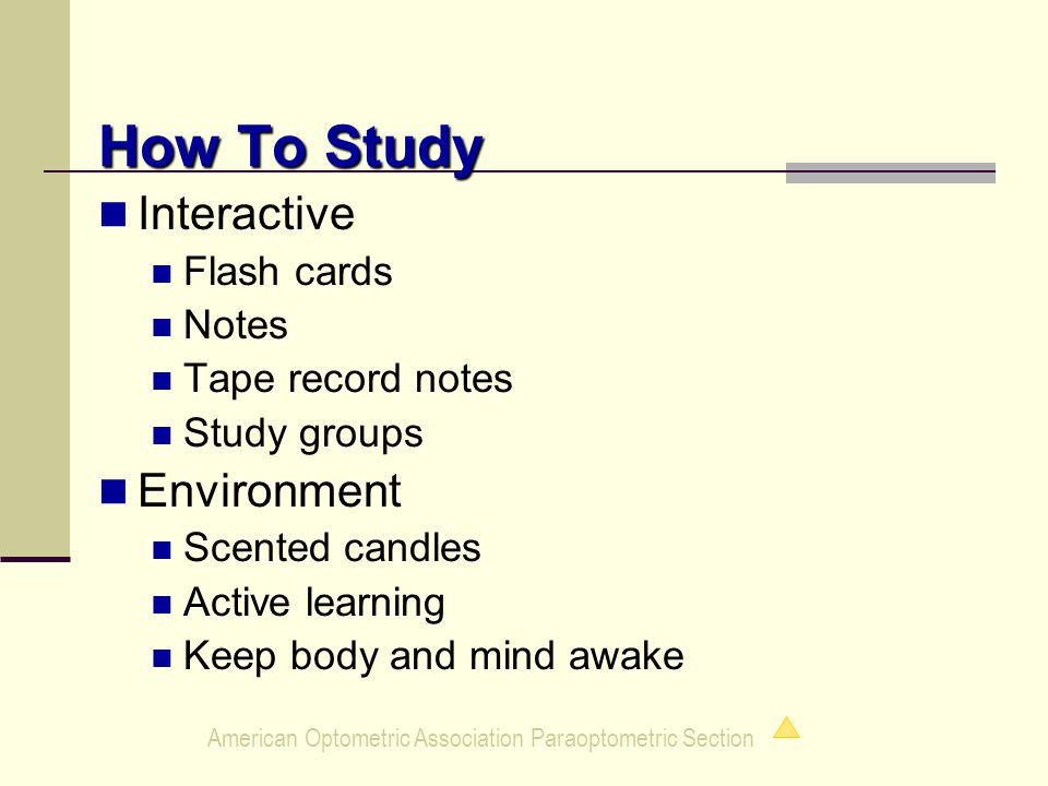 American Optometric Association Paraoptometric Section How To Study Interactive Flash cards Notes Tape record notes Study groups Environment Scented candles Active learning Keep body and mind awake