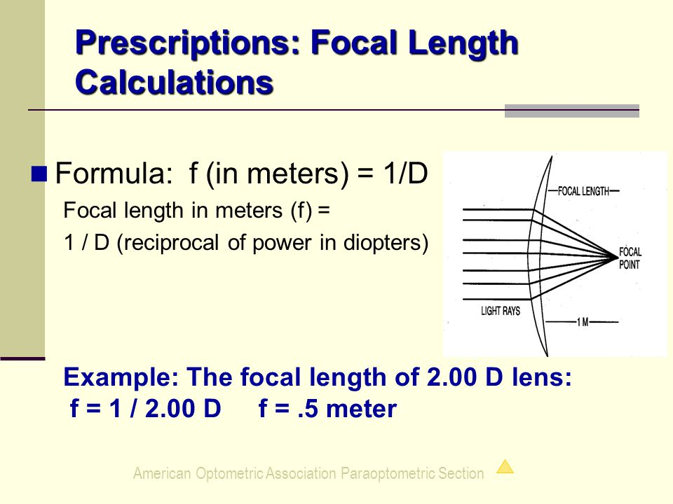 American Optometric Association Paraoptometric Section Prescriptions: Focal Length Calculations Formula: f (in meters) = 1/D Focal length in meters (f) = 1 / D (reciprocal of power in diopters) Example: The focal length of 2.00 D lens: f = 1 / 2.00 D f =.5 meter