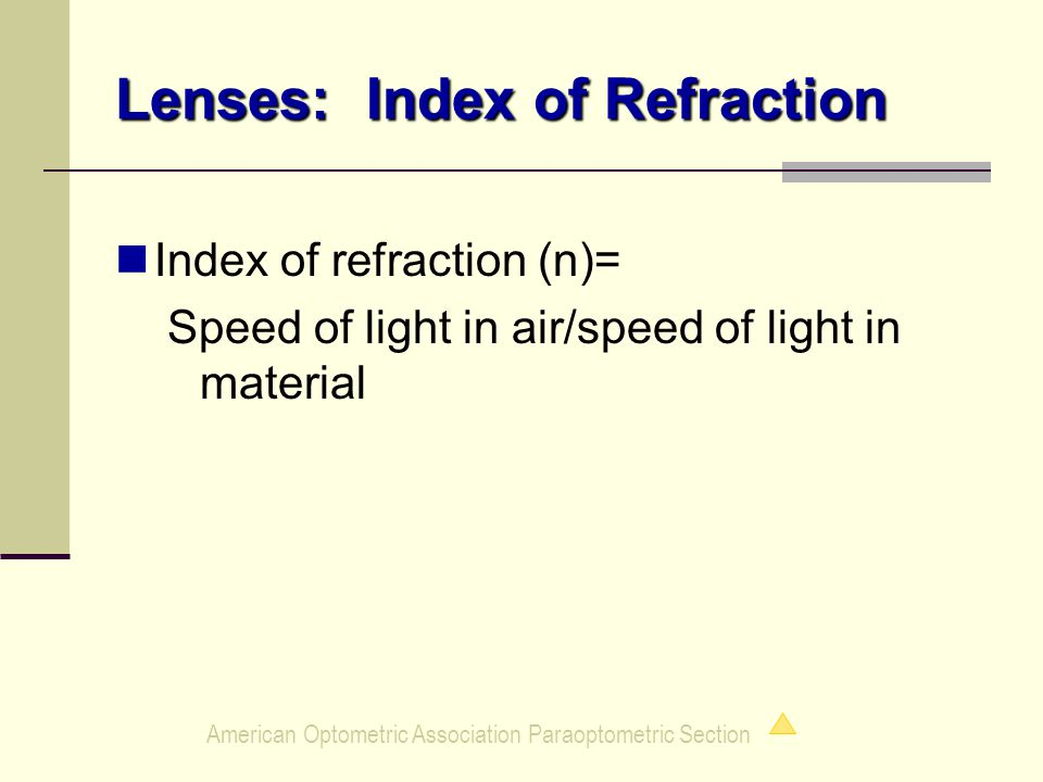American Optometric Association Paraoptometric Section Lenses: Index of Refraction Index of refraction (n)= Speed of light in air/speed of light in material
