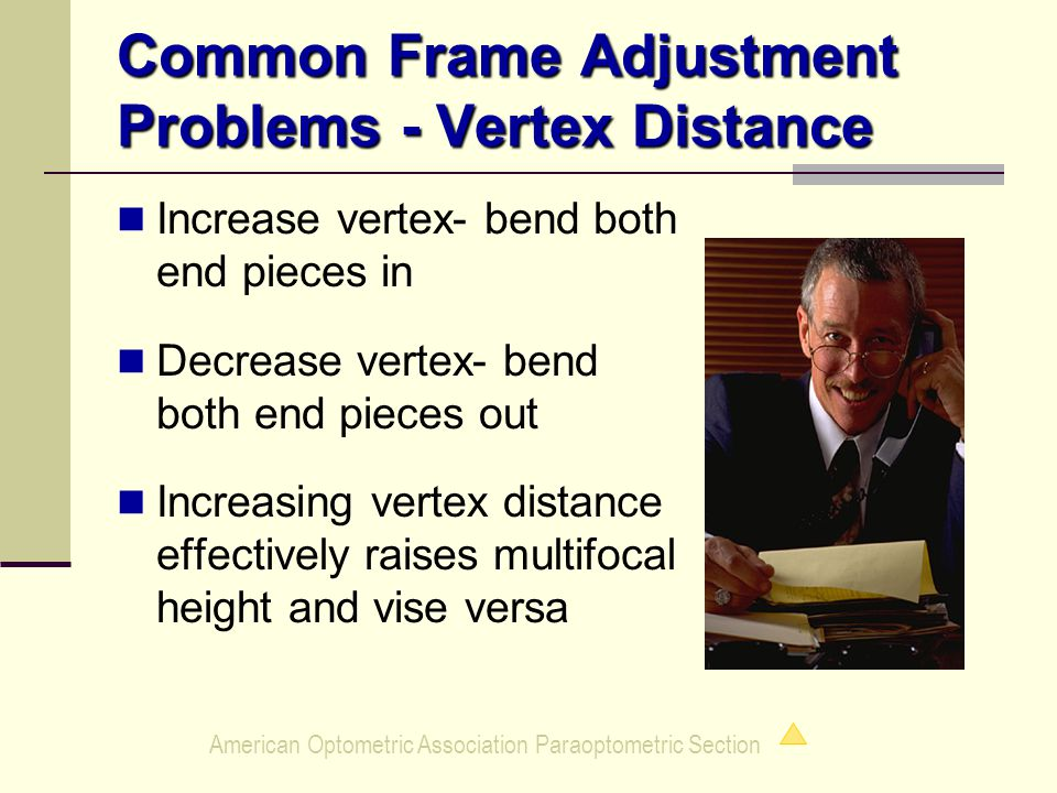 American Optometric Association Paraoptometric Section Common Frame Adjustment Problems - Vertex Distance Increase vertex- bend both end pieces in Decrease vertex- bend both end pieces out Increasing vertex distance effectively raises multifocal height and vise versa