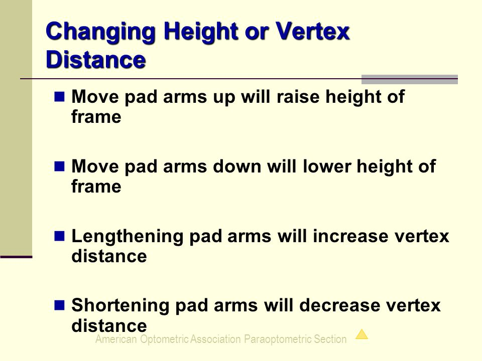 American Optometric Association Paraoptometric Section Changing Height or Vertex Distance Move pad arms up will raise height of frame Move pad arms down will lower height of frame Lengthening pad arms will increase vertex distance Shortening pad arms will decrease vertex distance