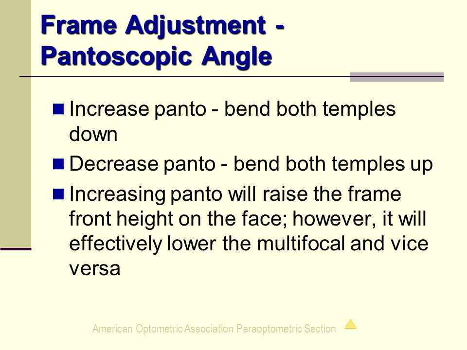 American Optometric Association Paraoptometric Section Frame Adjustment - Pantoscopic Angle Increase panto - bend both temples down Decrease panto - bend both temples up Increasing panto will raise the frame front height on the face; however, it will effectively lower the multifocal and vice versa