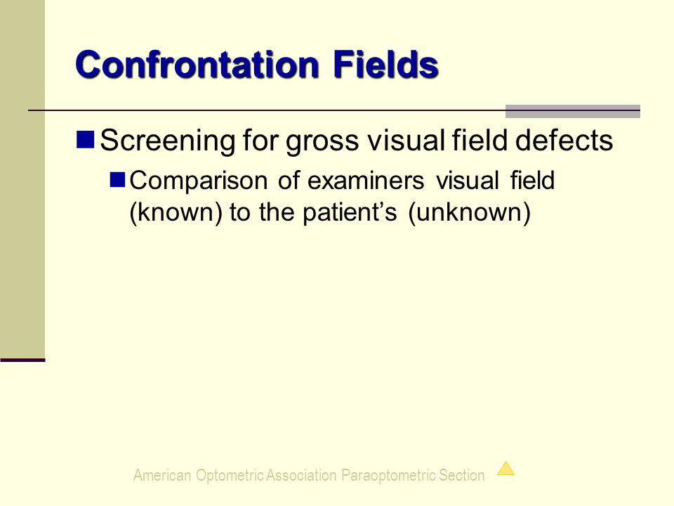 American Optometric Association Paraoptometric Section Confrontation Fields Screening for gross visual field defects Comparison of examiners visual field (known) to the patient's (unknown)