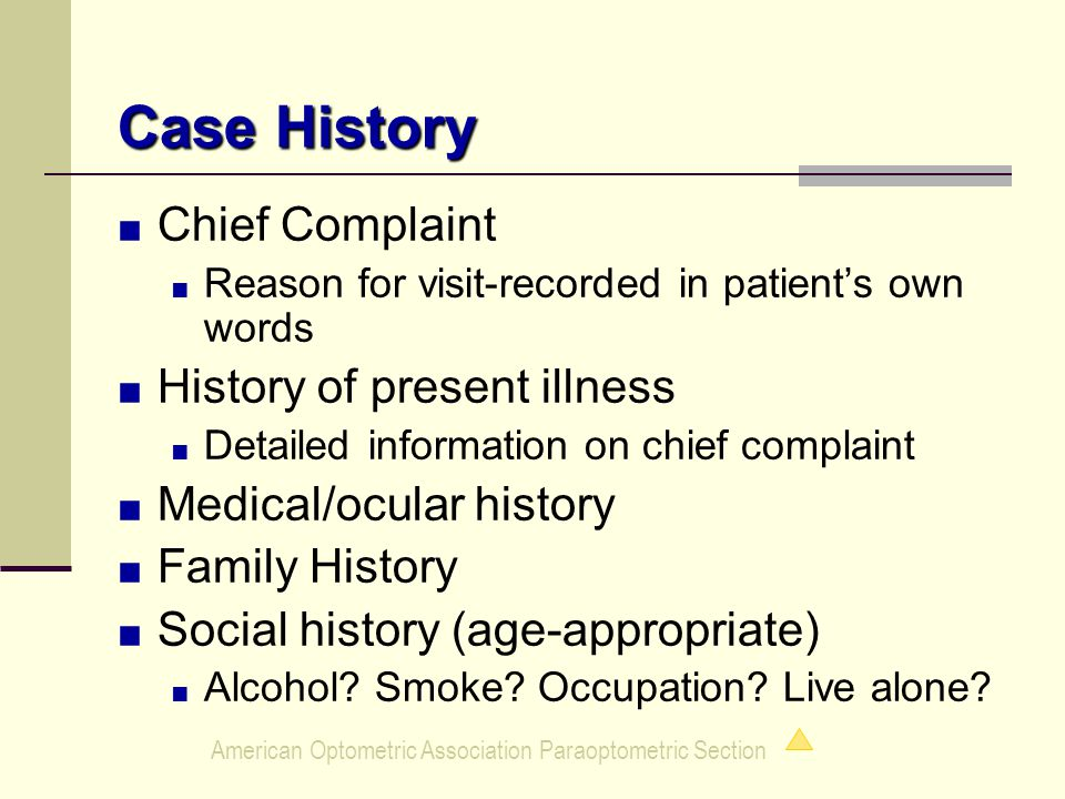 American Optometric Association Paraoptometric Section Case History ■ Chief Complaint ■ Reason for visit-recorded in patient's own words ■ History of present illness ■ Detailed information on chief complaint ■ Medical/ocular history ■ Family History ■ Social history (age-appropriate) ■ Alcohol.