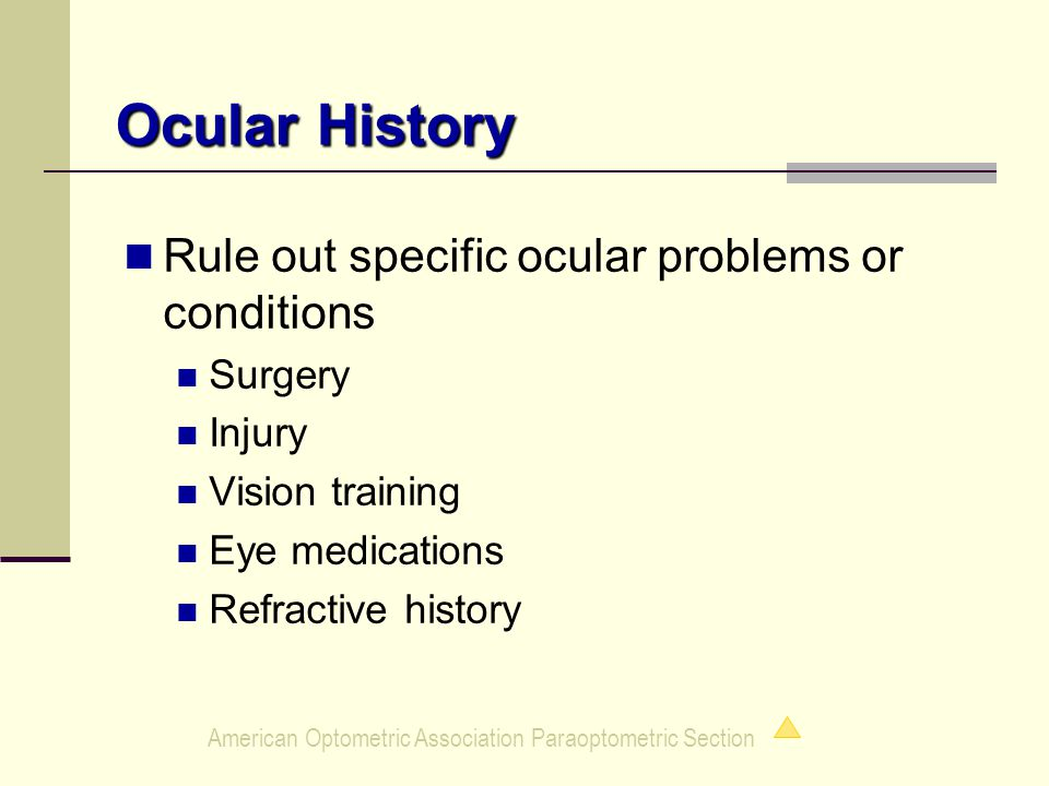 American Optometric Association Paraoptometric Section Ocular History Rule out specific ocular problems or conditions Surgery Injury Vision training Eye medications Refractive history