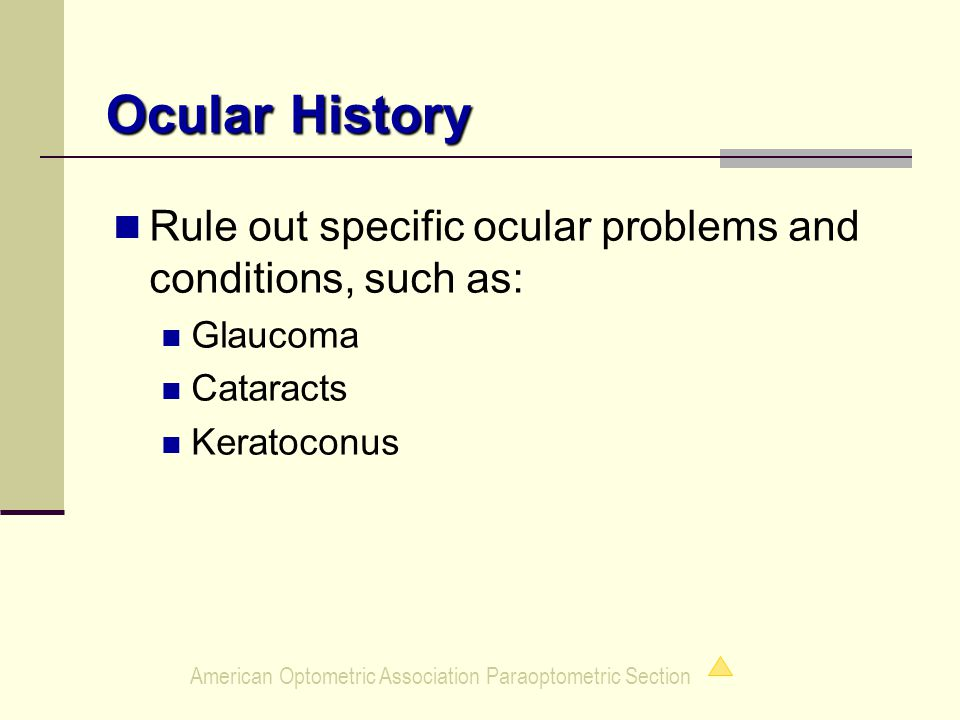 American Optometric Association Paraoptometric Section Ocular History Rule out specific ocular problems and conditions, such as: Glaucoma Cataracts Keratoconus