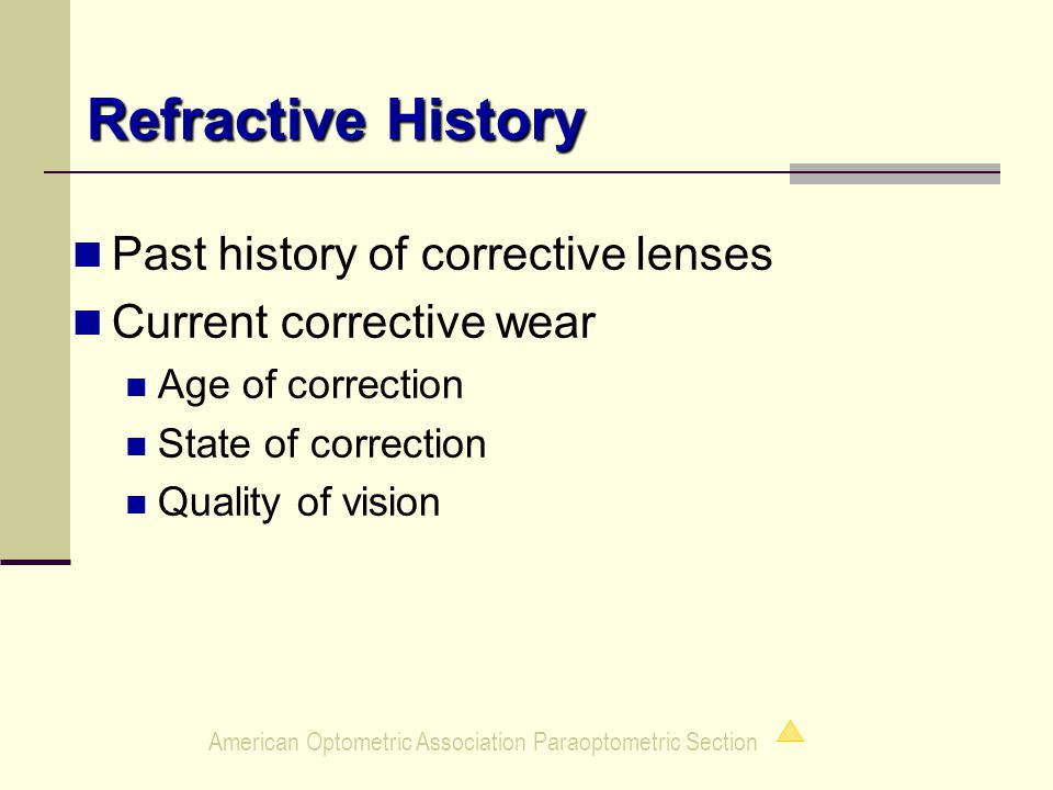 American Optometric Association Paraoptometric Section Refractive History Refractive History Past history of corrective lenses Current corrective wear Age of correction State of correction Quality of vision