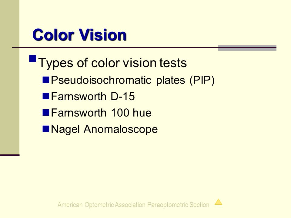 American Optometric Association Paraoptometric Section Color Vision  Types of color vision tests Pseudoisochromatic plates (PIP) Farnsworth D-15 Farnsworth 100 hue Nagel Anomaloscope