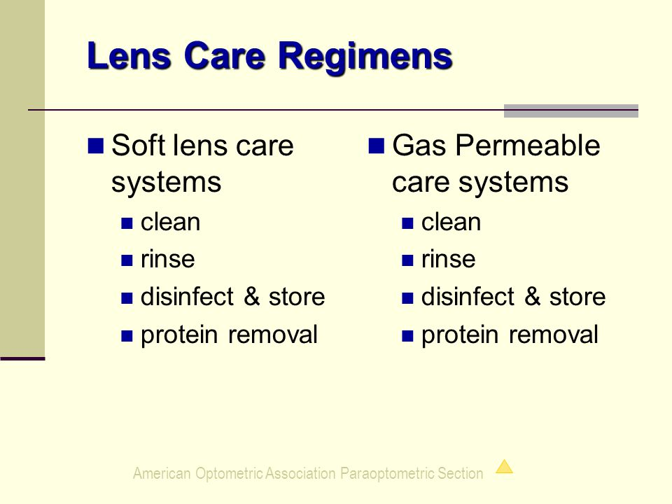 American Optometric Association Paraoptometric Section Soft lens care systems clean rinse disinfect & store protein removal Gas Permeable care systems clean rinse disinfect & store protein removal Lens Care Regimens