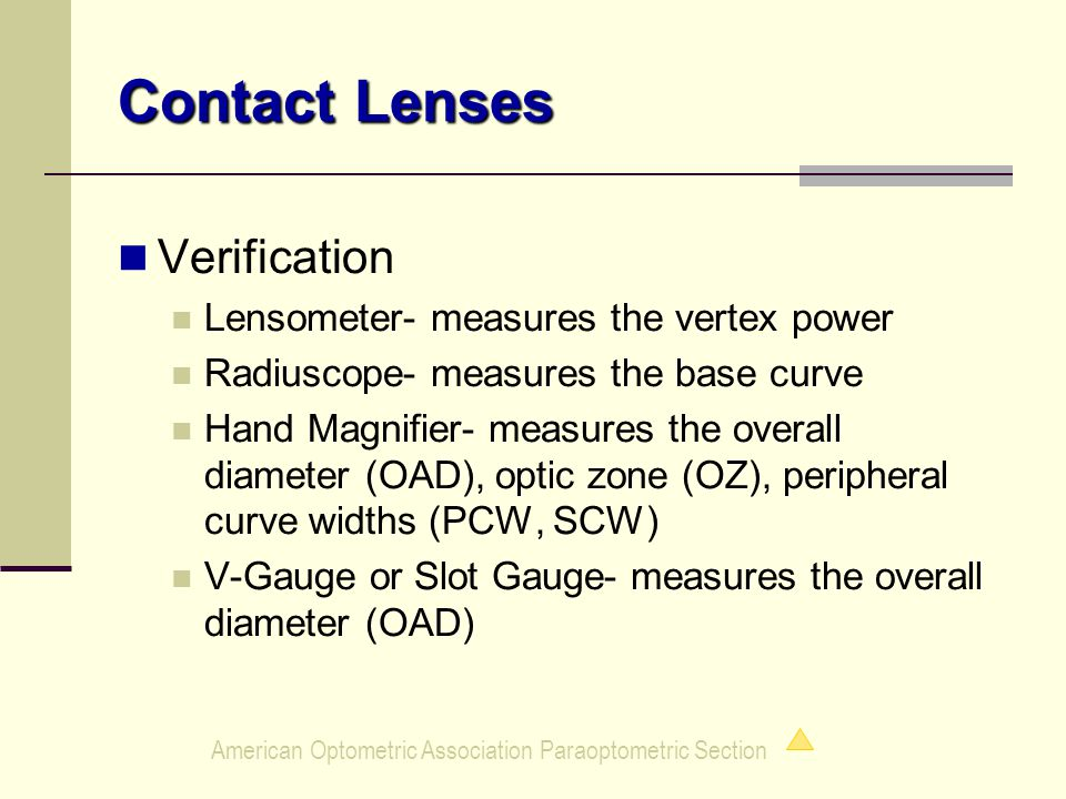 American Optometric Association Paraoptometric Section Contact Lenses Verification Lensometer- measures the vertex power Radiuscope- measures the base curve Hand Magnifier- measures the overall diameter (OAD), optic zone (OZ), peripheral curve widths (PCW, SCW) V-Gauge or Slot Gauge- measures the overall diameter (OAD)