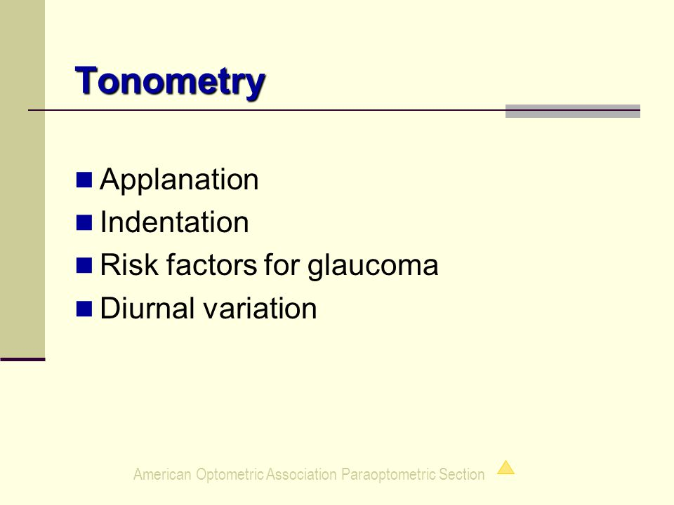 American Optometric Association Paraoptometric Section Tonometry Applanation Indentation Risk factors for glaucoma Diurnal variation