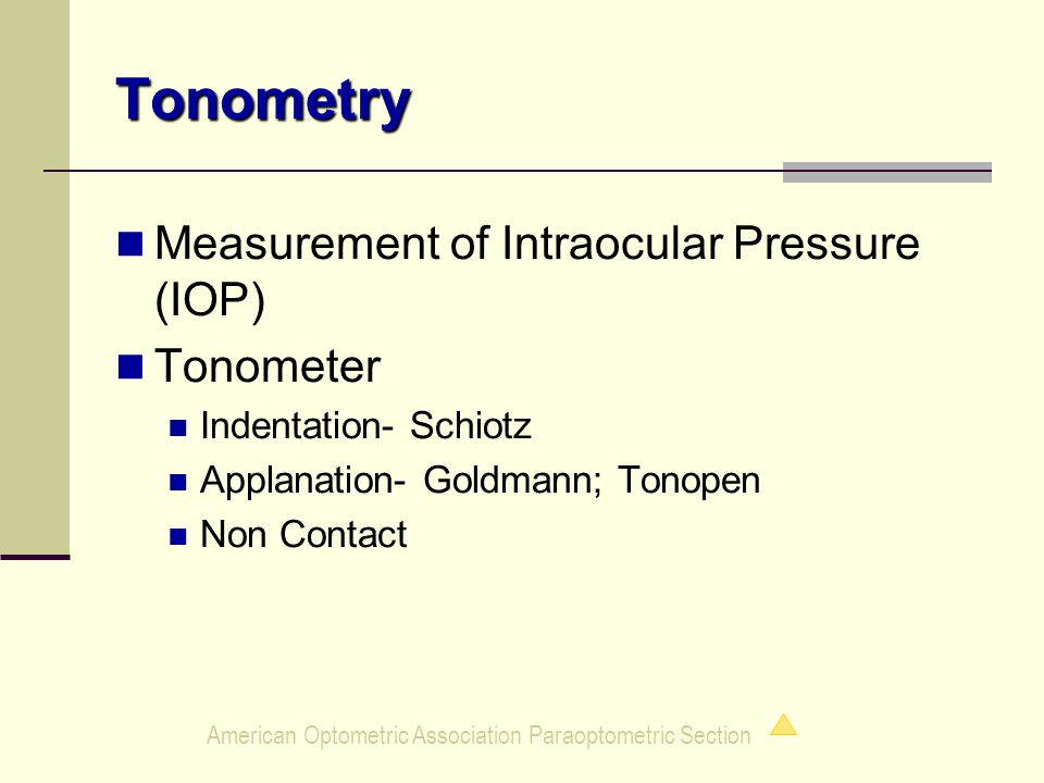 American Optometric Association Paraoptometric Section Tonometry Measurement of Intraocular Pressure (IOP) Tonometer Indentation- Schiotz Applanation- Goldmann; Tonopen Non Contact