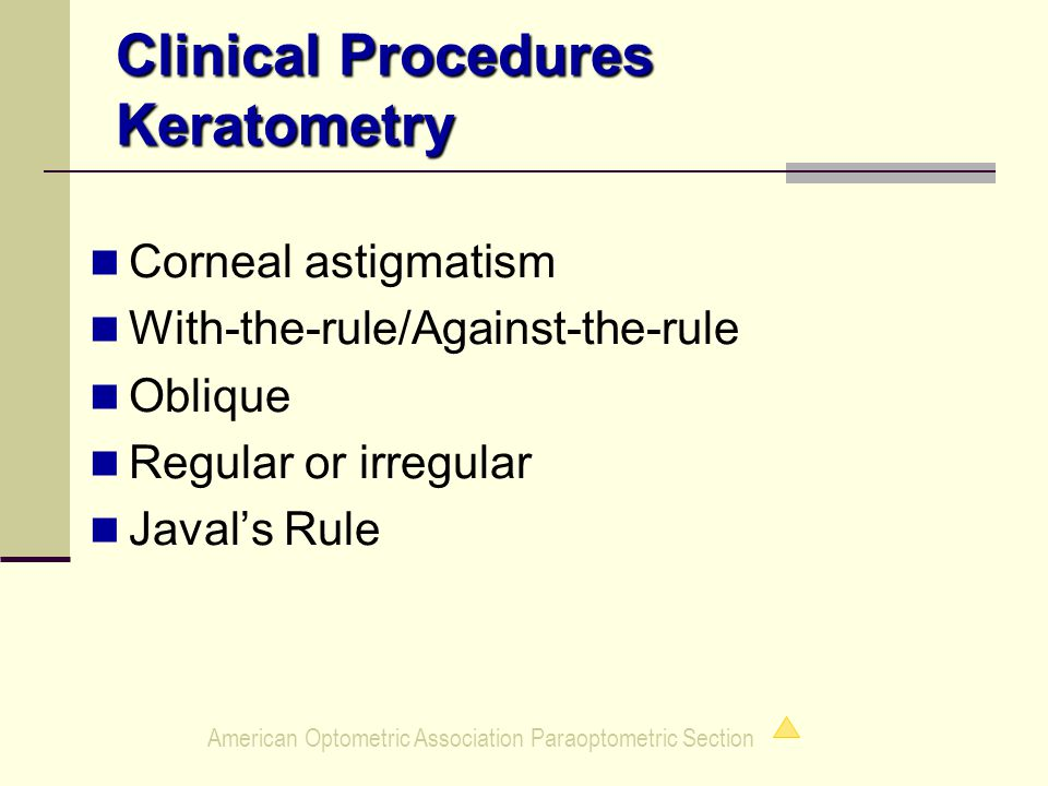 American Optometric Association Paraoptometric Section Clinical Procedures Keratometry Corneal astigmatism With-the-rule/Against-the-rule Oblique Regular or irregular Javal's Rule