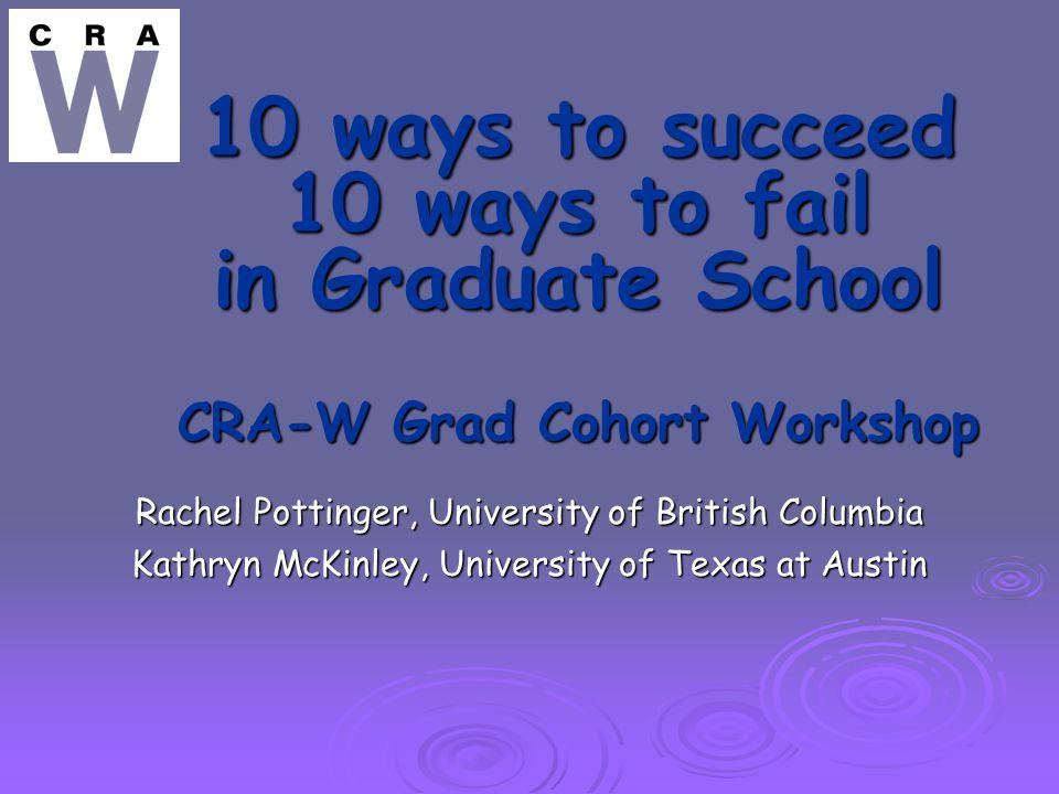 10 ways to succeed 10 ways to fail in Graduate School CRA-W Grad Cohort Workshop Rachel Pottinger, University of British Columbia Kathryn McKinley, University of Texas at Austin