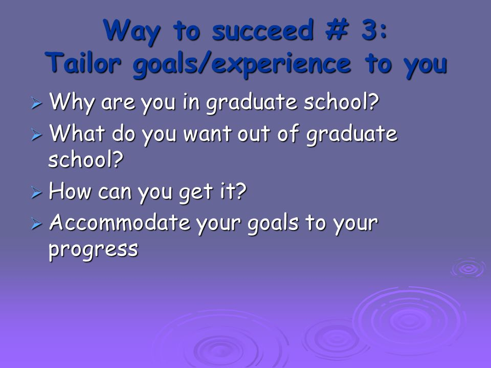 Way to succeed # 3: Tailor goals/experience to you  Why are you in graduate school.