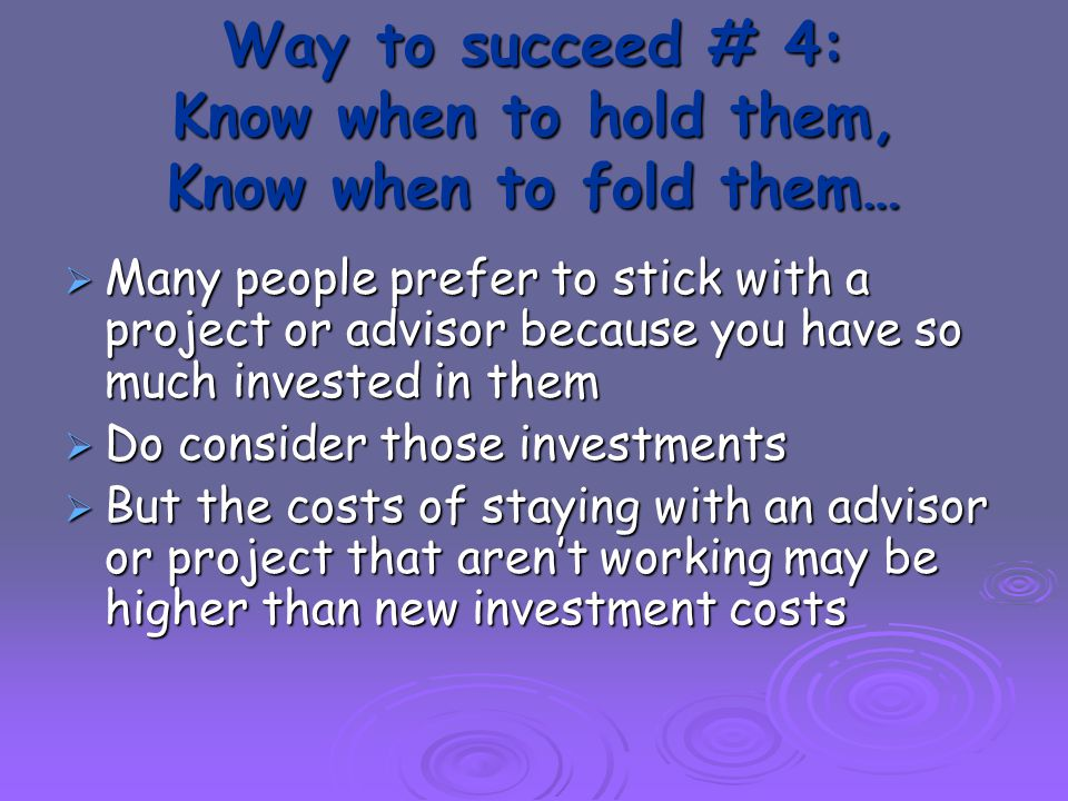 Way to succeed # 4: Know when to hold them, Know when to fold them…  Many people prefer to stick with a project or advisor because you have so much invested in them  Do consider those investments  But the costs of staying with an advisor or project that aren't working may be higher than new investment costs