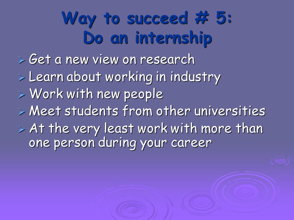 Way to succeed # 5: Do an internship  Get a new view on research  Learn about working in industry  Work with new people  Meet students from other universities  At the very least work with more than one person during your career