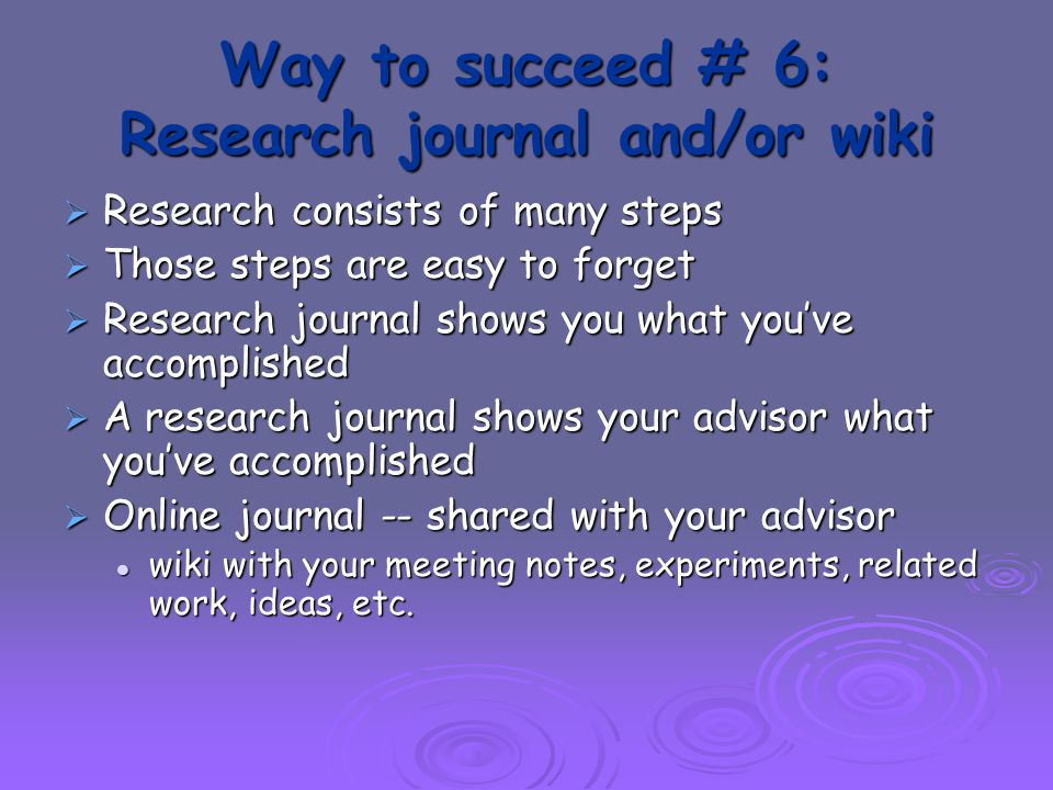 Way to succeed # 6: Research journal and/or wiki  Research consists of many steps  Those steps are easy to forget  Research journal shows you what you've accomplished  A research journal shows your advisor what you've accomplished  Online journal -- shared with your advisor wiki with your meeting notes, experiments, related work, ideas, etc.
