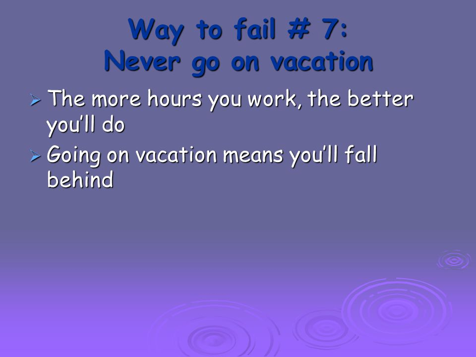 Way to fail # 7: Never go on vacation  The more hours you work, the better you'll do  Going on vacation means you'll fall behind