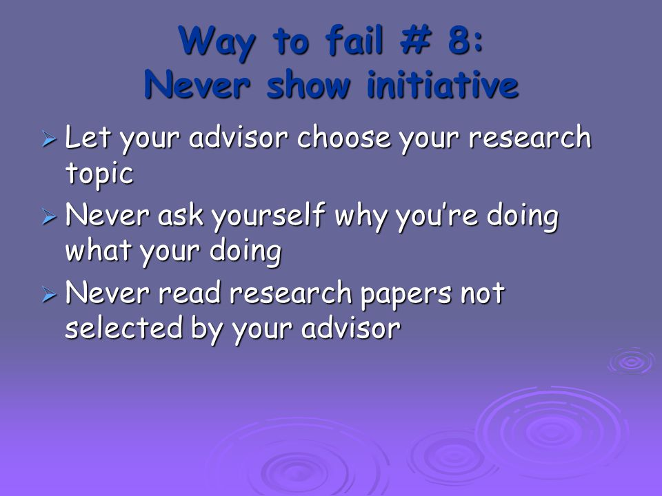 Way to fail # 8: Never show initiative  Let your advisor choose your research topic  Never ask yourself why you're doing what your doing  Never read research papers not selected by your advisor