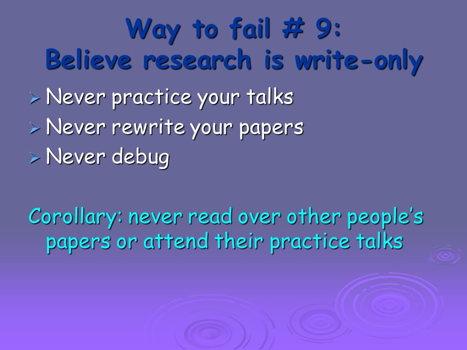 Way to fail # 9: Believe research is write-only  Never practice your talks  Never rewrite your papers  Never debug Corollary: never read over other people's papers or attend their practice talks