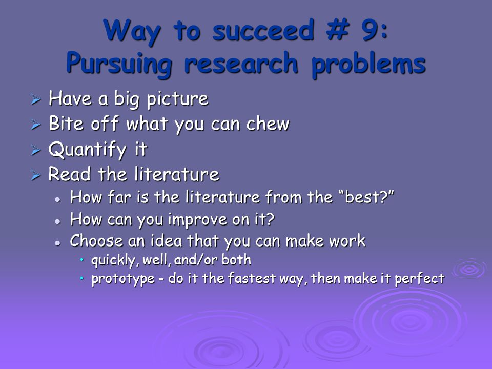 Way to succeed # 9: Pursuing research problems  Have a big picture  Bite off what you can chew  Quantify it  Read the literature How far is the literature from the best? How far is the literature from the best? How can you improve on it.