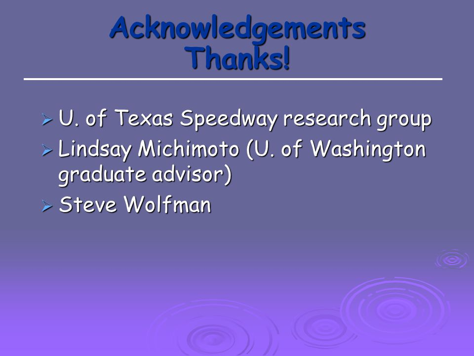 Acknowledgements Thanks. U. of Texas Speedway research group  Lindsay Michimoto (U.